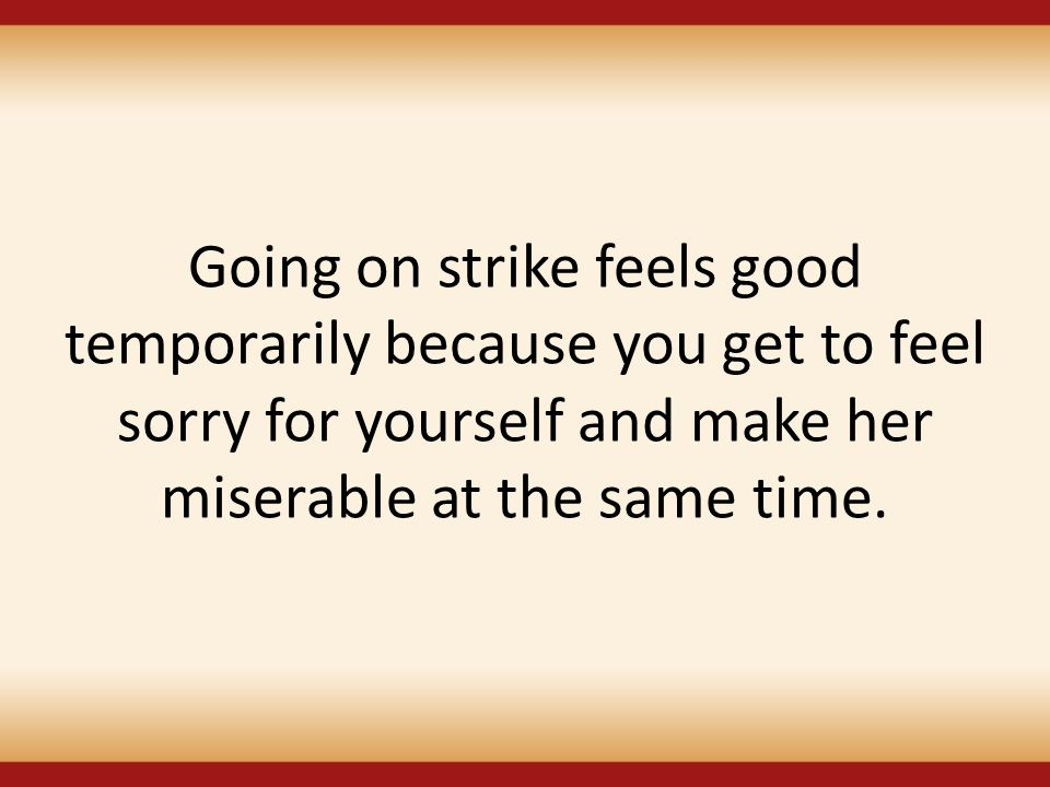 Going on strike feels good temporarily because you get to feel sorry for yourself and make her miserable at the same time.