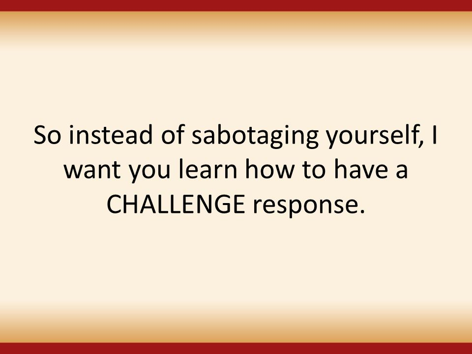 So instead of sabotaging yourself, I want you learn how to have a CHALLENGE response.