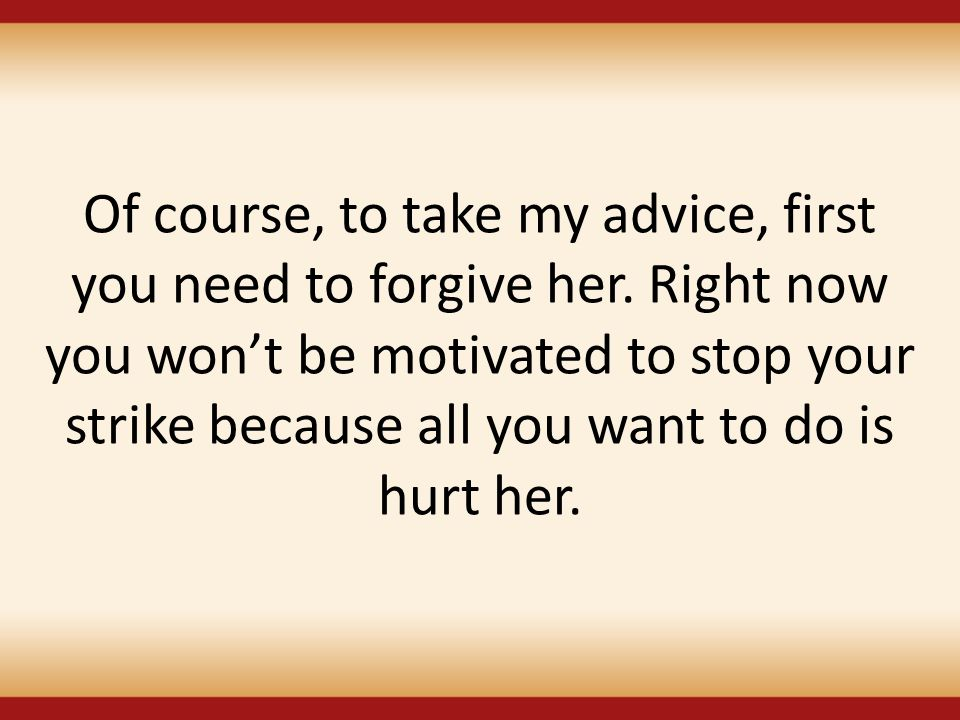 Of course, to take my advice, first you need to forgive her