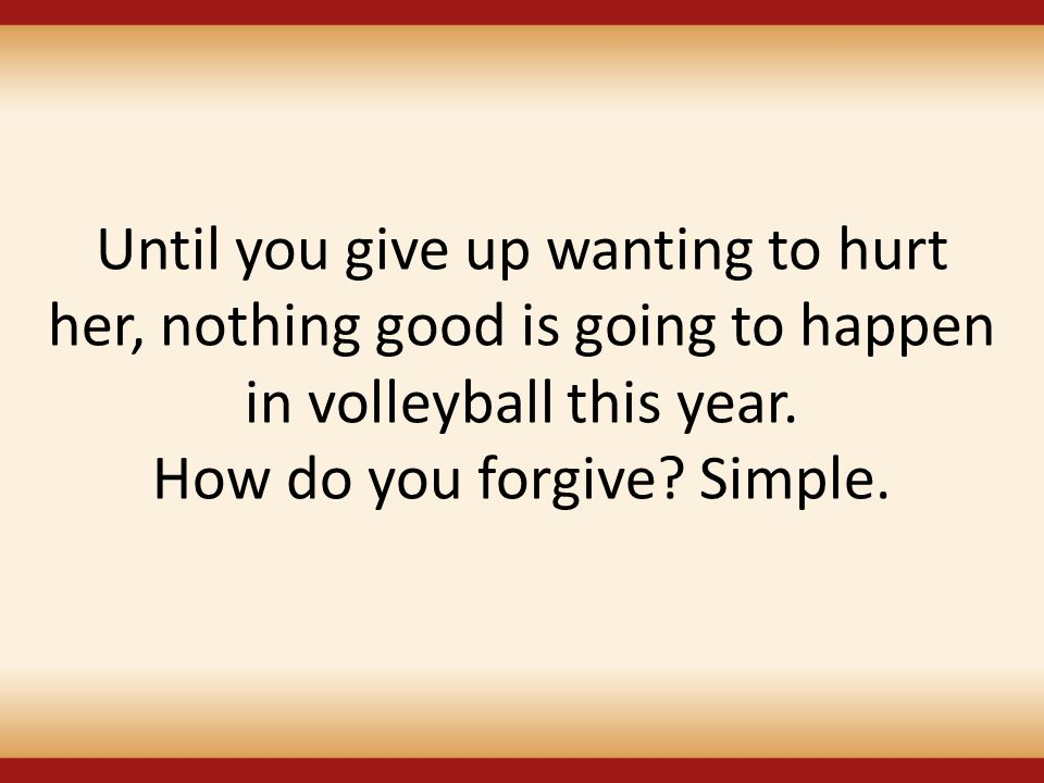 Until you give up wanting to hurt her, nothing good is going to happen in volleyball this year.