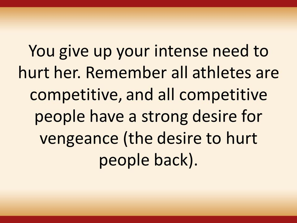 You give up your intense need to hurt her