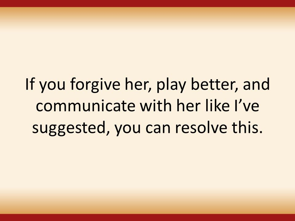 If you forgive her, play better, and communicate with her like I've suggested, you can resolve this.