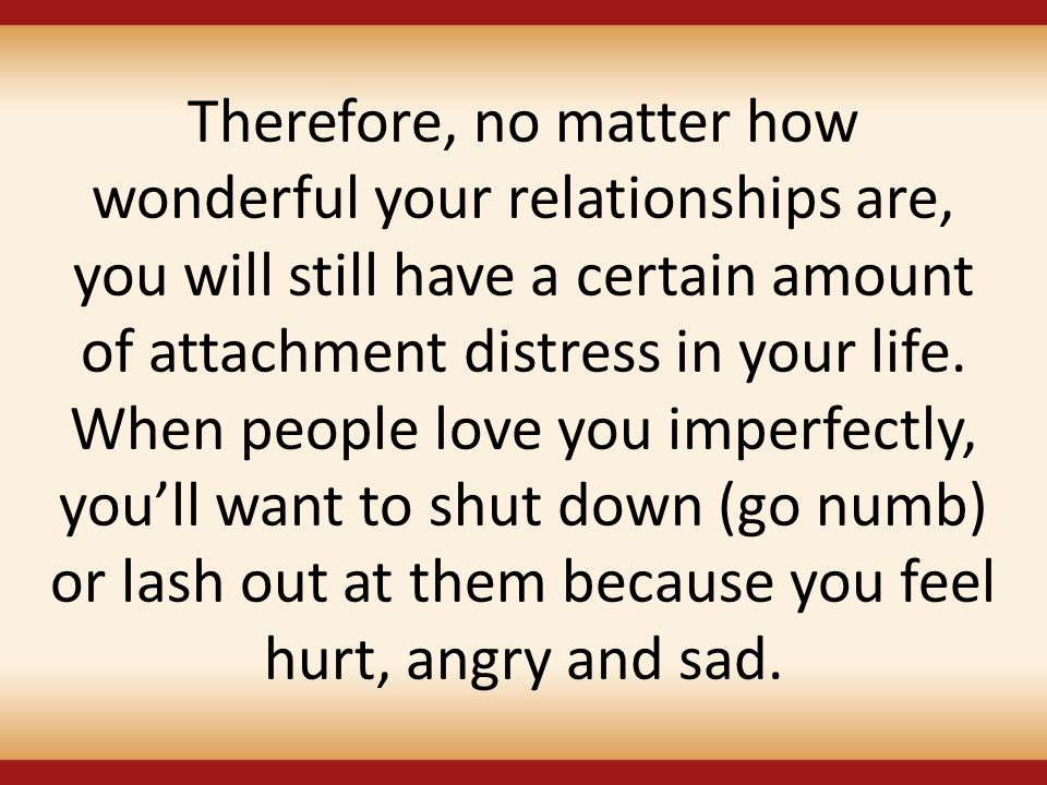 Therefore, no matter how wonderful your relationships are, you will still have a certain amount of attachment distress in your life.
