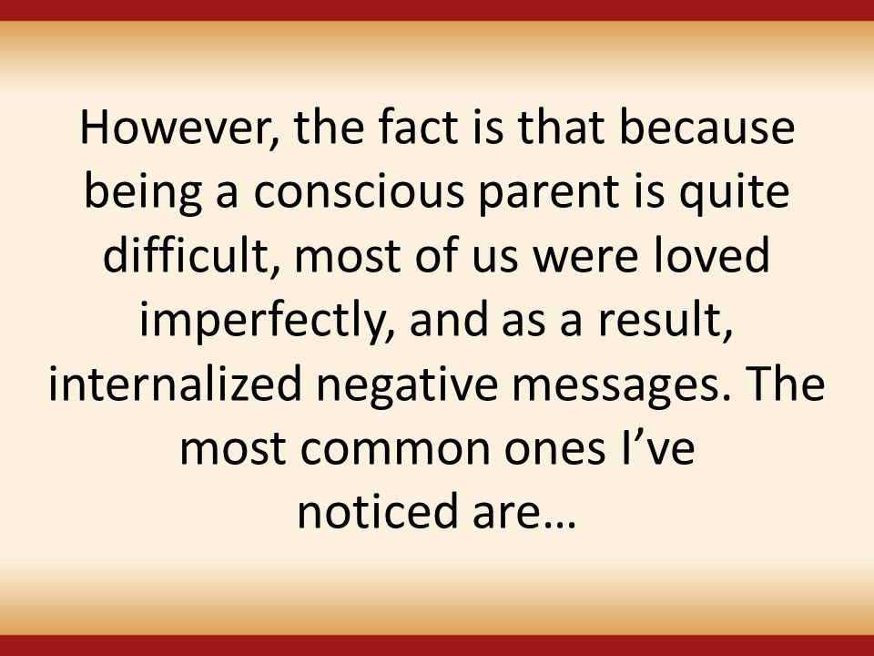 However, the fact is that because being a conscious parent is quite difficult, most of us were loved imperfectly, and as a result, internalized negative messages.