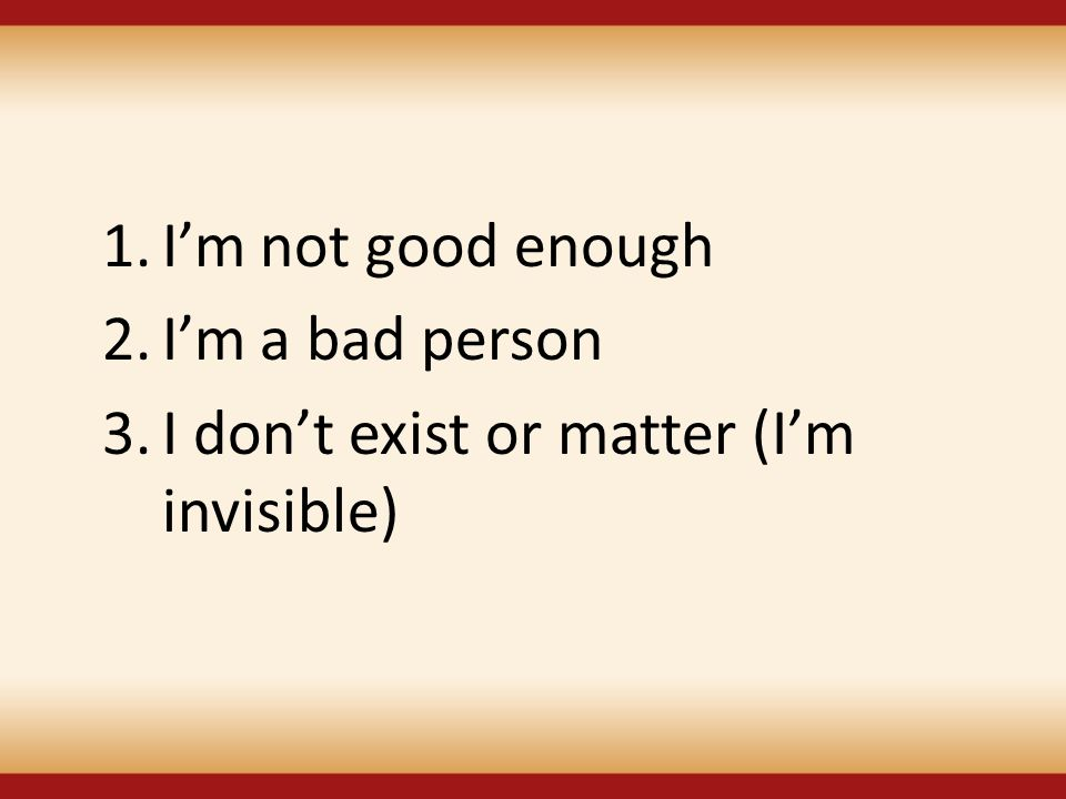 I'm not good enough I'm a bad person I don't exist or matter (I'm invisible)