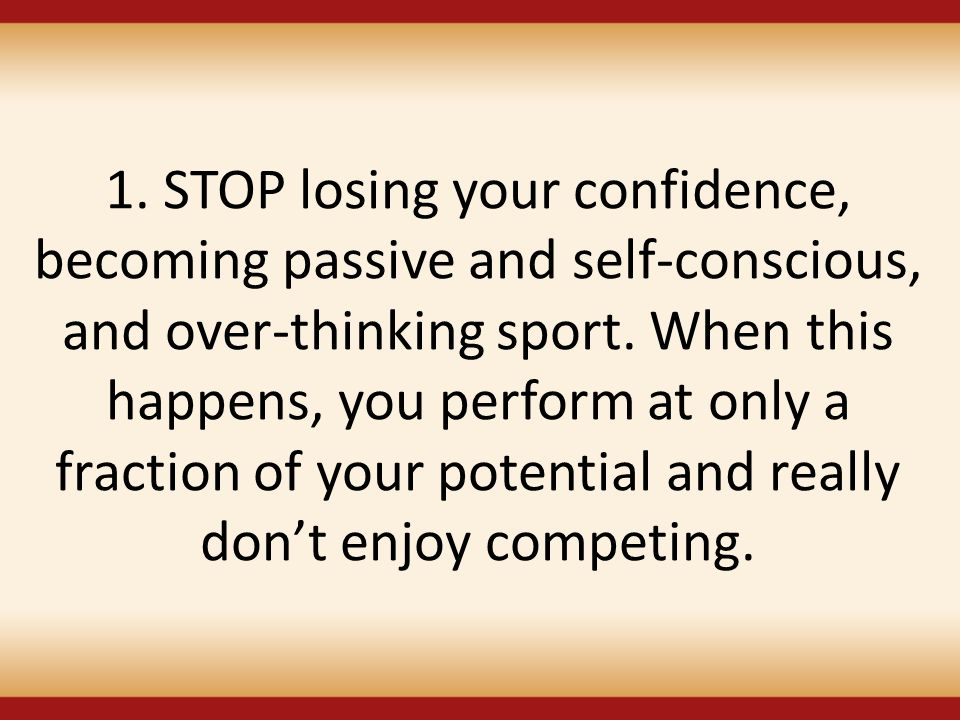 1. STOP losing your confidence, becoming passive and self-conscious, and over-thinking sport.