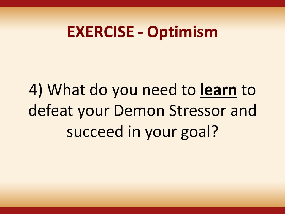 EXERCISE - Optimism 4) What do you need to learn to defeat your Demon Stressor and succeed in your goal