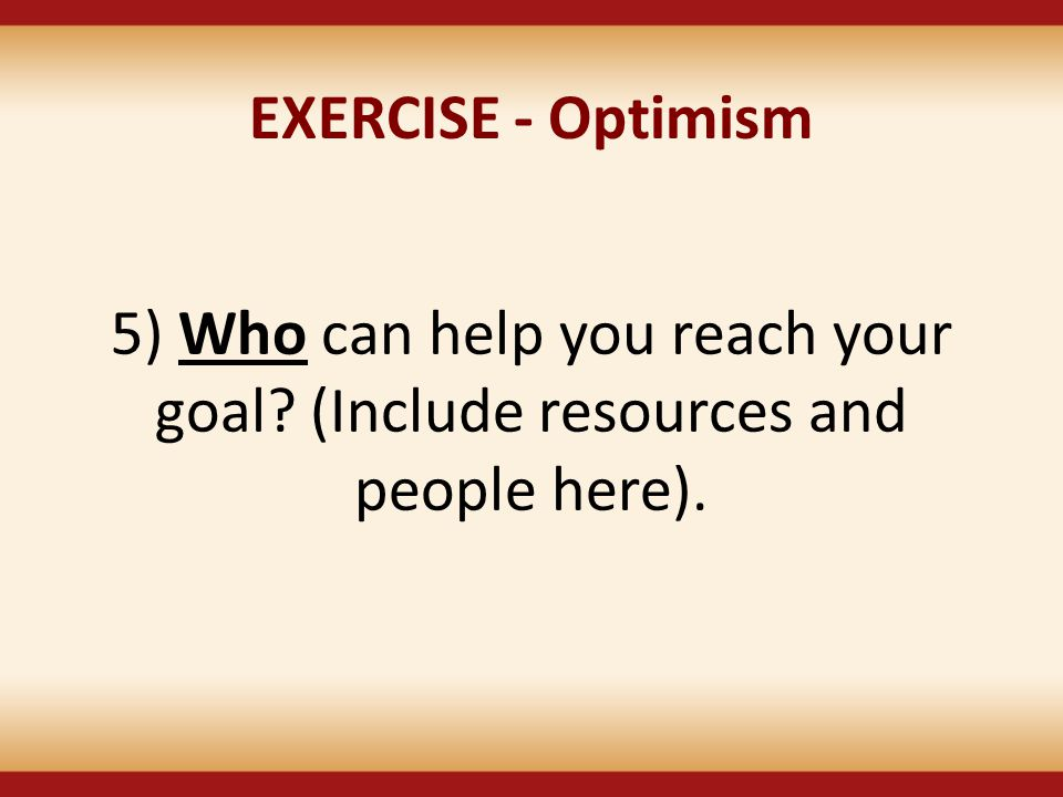 EXERCISE - Optimism 5) Who can help you reach your goal (Include resources and people here).