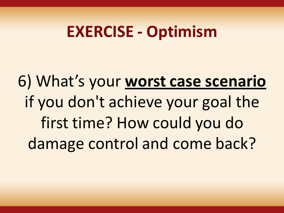 EXERCISE - Optimism 6) What's your worst case scenario if you don t achieve your goal the first time.