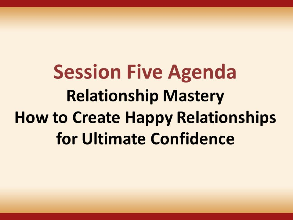 Session Five Agenda Relationship Mastery How to Create Happy Relationships for Ultimate Confidence