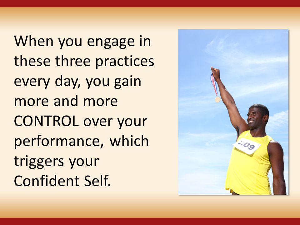 When you engage in these three practices every day, you gain more and more CONTROL over your performance, which triggers your Confident Self.