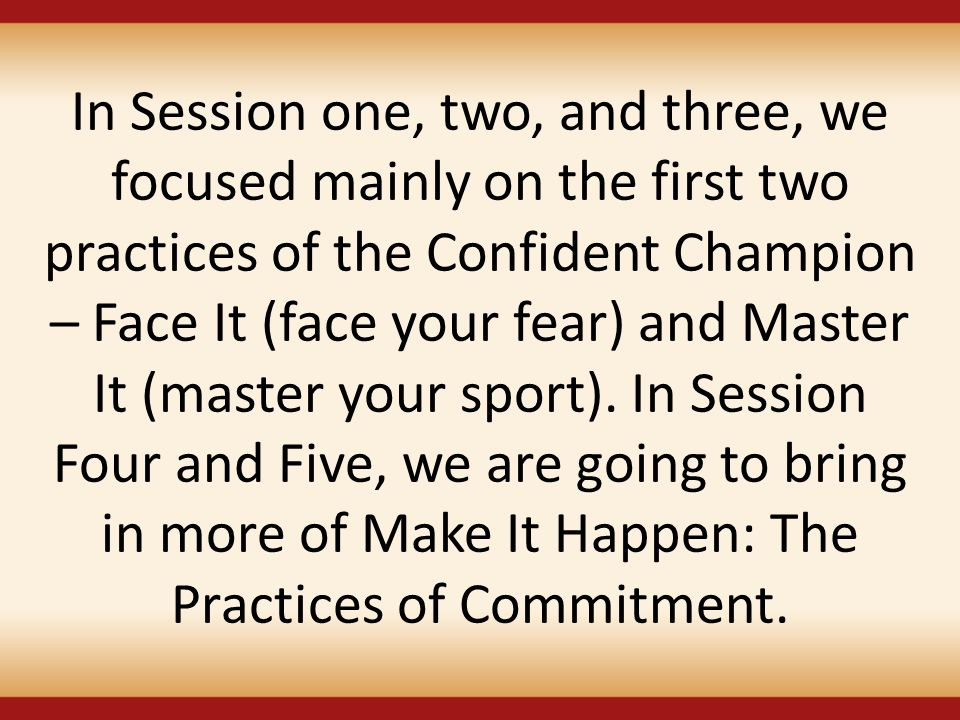 In Session one, two, and three, we focused mainly on the first two practices of the Confident Champion – Face It (face your fear) and Master It (master your sport).