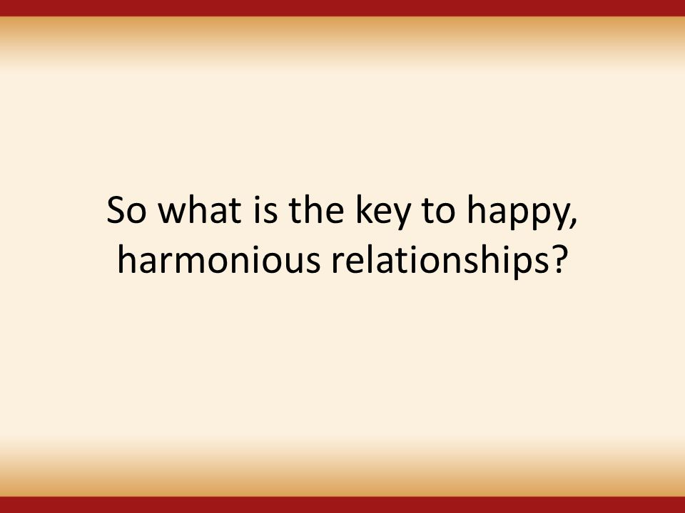 So what is the key to happy, harmonious relationships