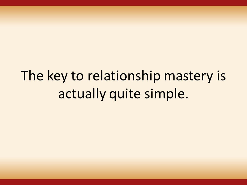 The key to relationship mastery is actually quite simple.