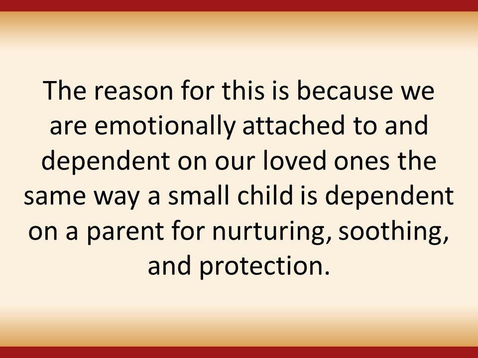 The reason for this is because we are emotionally attached to and dependent on our loved ones the same way a small child is dependent on a parent for nurturing, soothing, and protection.