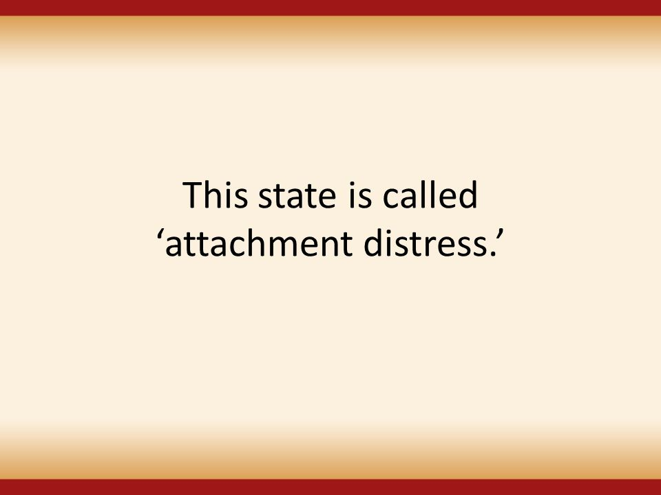 This state is called 'attachment distress.'