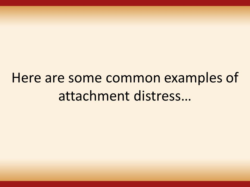 Here are some common examples of attachment distress…