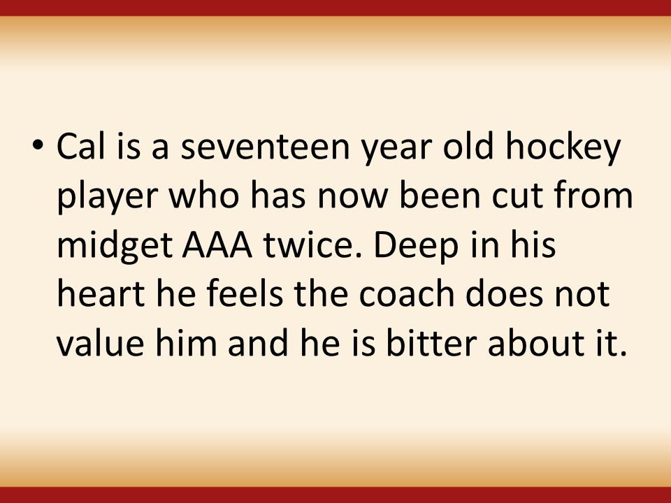 Cal is a seventeen year old hockey player who has now been cut from midget AAA twice.