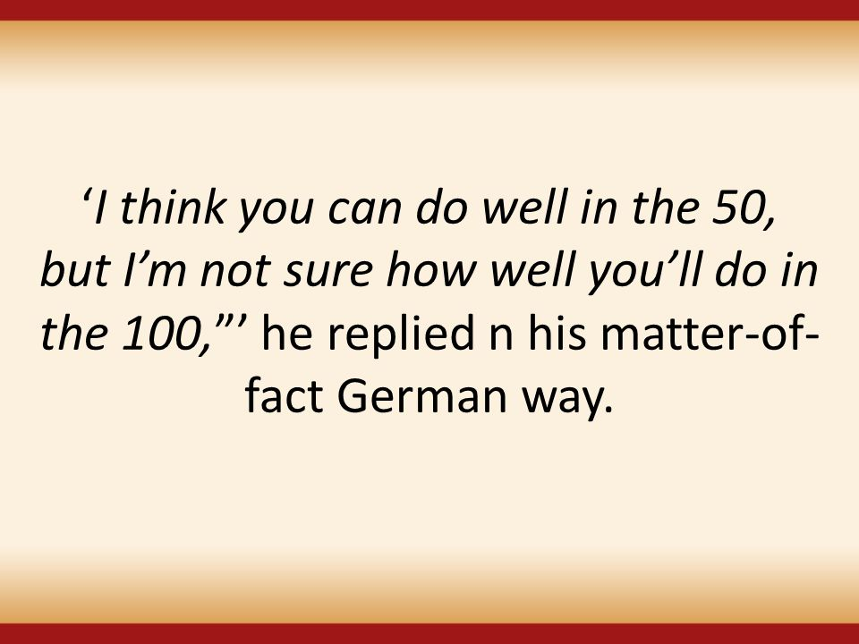 'I think you can do well in the 50, but I'm not sure how well you'll do in the 100, ' he replied n his matter-of-fact German way.