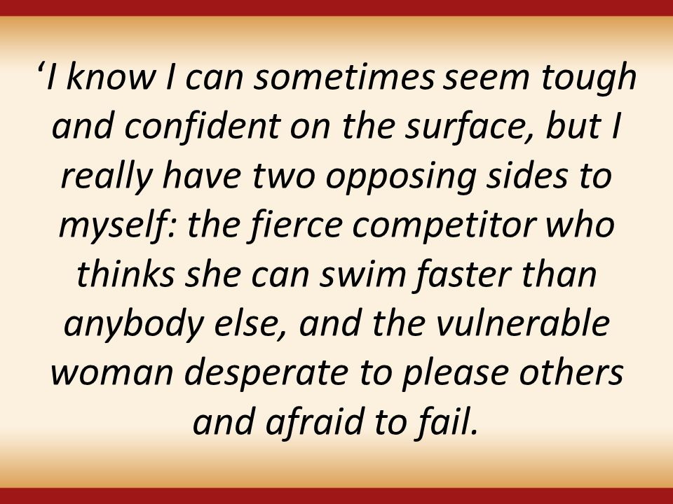 'I know I can sometimes seem tough and confident on the surface, but I really have two opposing sides to myself: the fierce competitor who thinks she can swim faster than anybody else, and the vulnerable woman desperate to please others and afraid to fail.