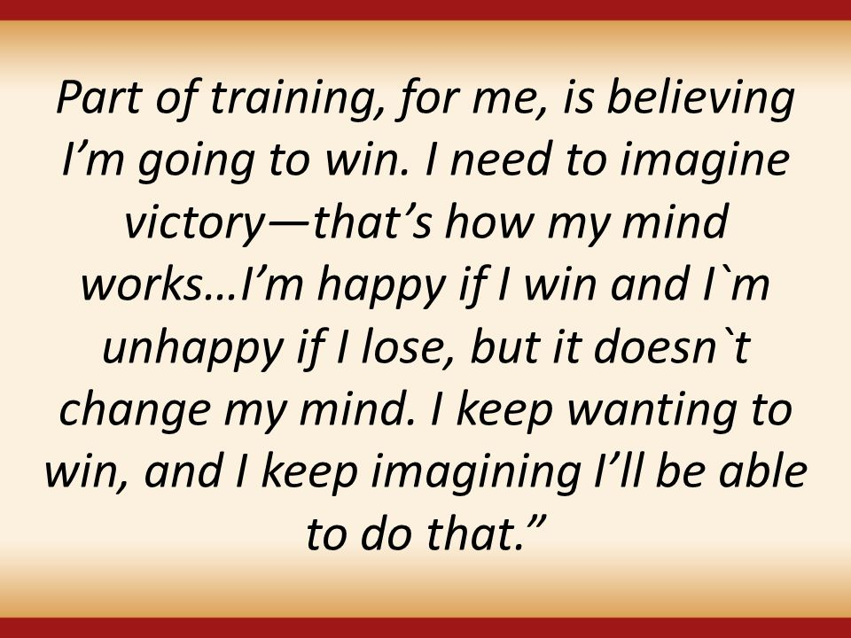 Part of training, for me, is believing I'm going to win