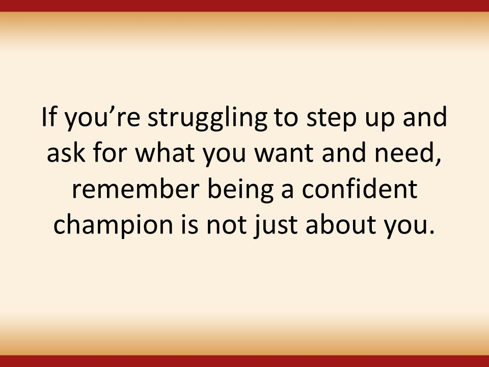 If you're struggling to step up and ask for what you want and need, remember being a confident champion is not just about you.