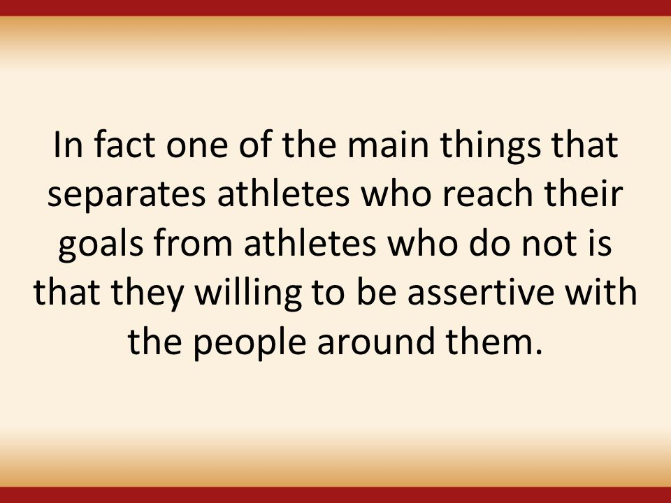 In fact one of the main things that separates athletes who reach their goals from athletes who do not is that they willing to be assertive with the people around them.