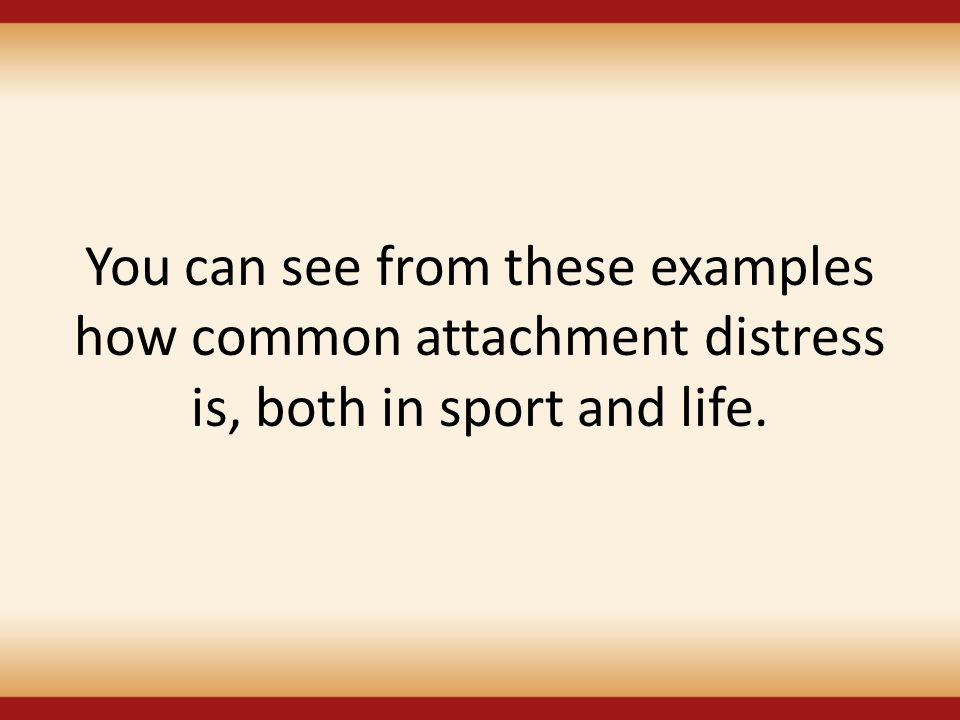 You can see from these examples how common attachment distress is, both in sport and life.