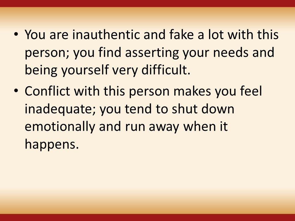 You are inauthentic and fake a lot with this person; you find asserting your needs and being yourself very difficult.