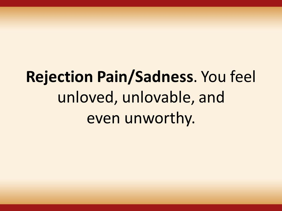 Rejection Pain/Sadness. You feel unloved, unlovable, and even unworthy.