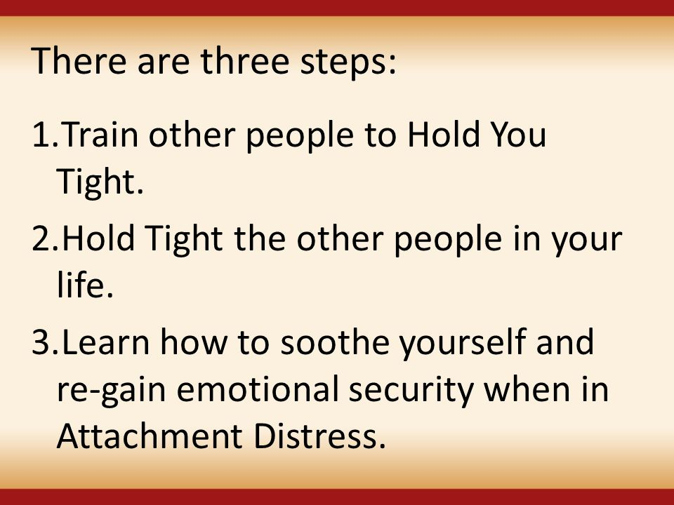 There are three steps: Train other people to Hold You Tight.