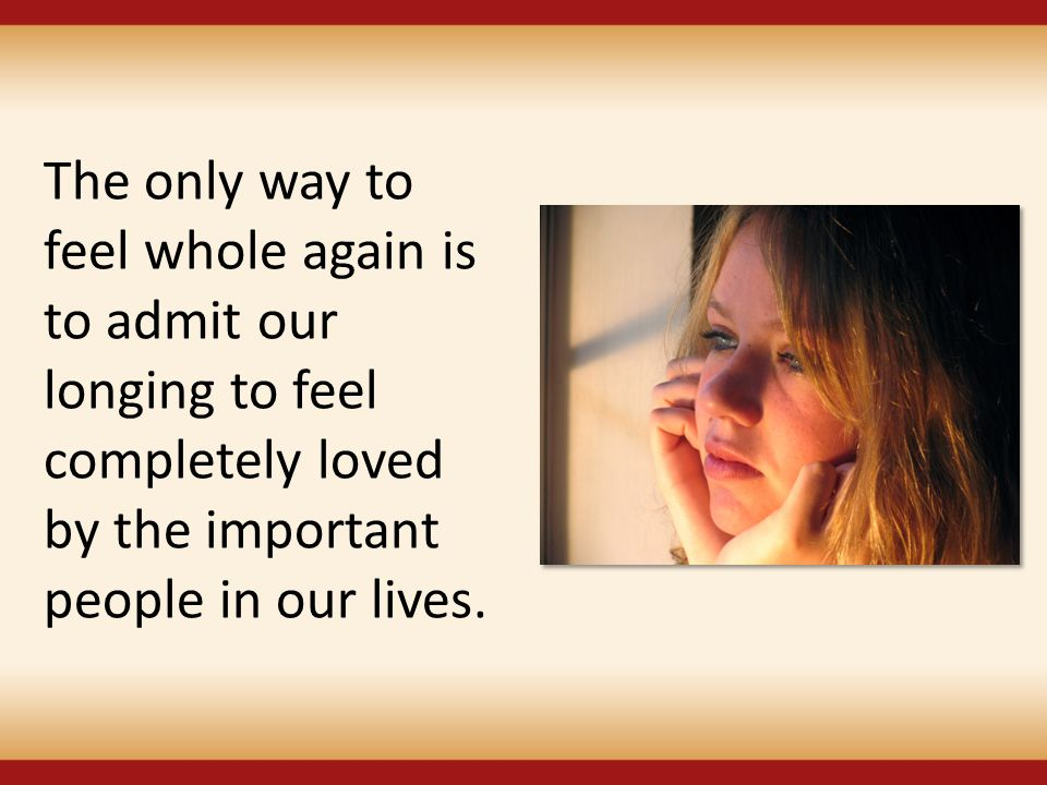 The only way to feel whole again is to admit our longing to feel completely loved by the important people in our lives.
