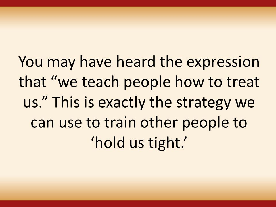 You may have heard the expression that we teach people how to treat us. This is exactly the strategy we can use to train other people to 'hold us tight.'