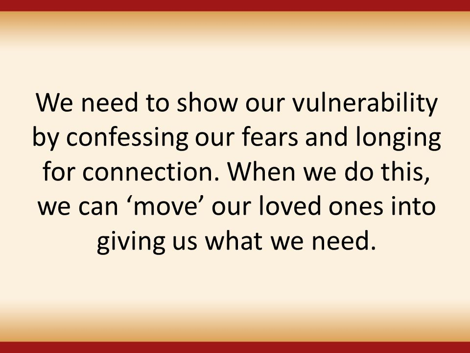 We need to show our vulnerability by confessing our fears and longing for connection.