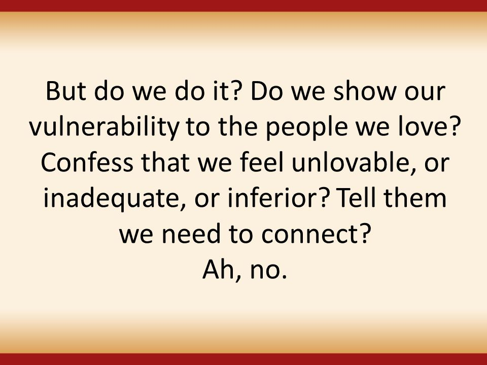 But do we do it. Do we show our vulnerability to the people we love