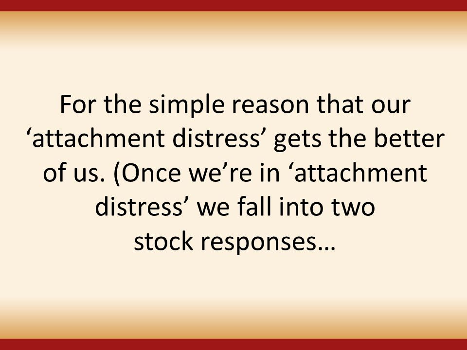 For the simple reason that our 'attachment distress' gets the better of us.