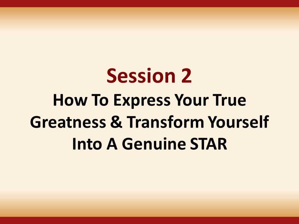 Session 2 How To Express Your True Greatness & Transform Yourself Into A Genuine STAR