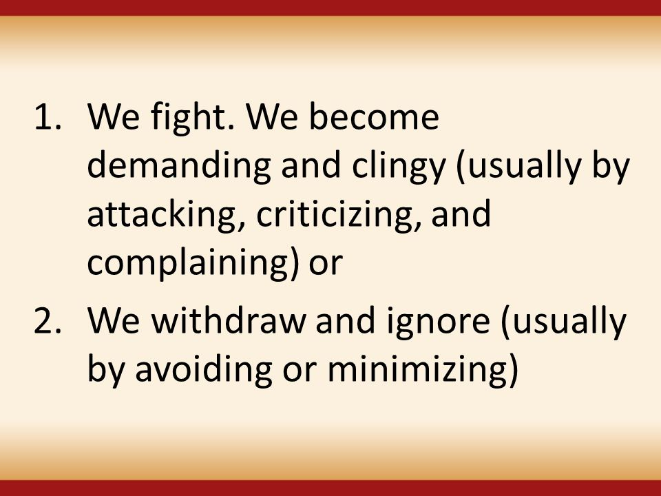 We fight. We become demanding and clingy (usually by attacking, criticizing, and complaining) or