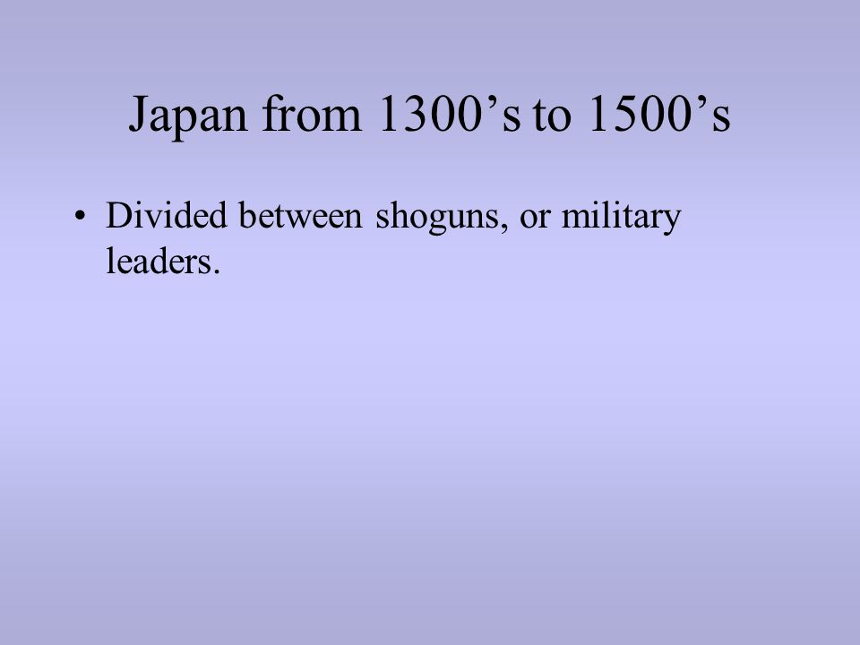 Japan from 1300's to 1500's Divided between shoguns, or military leaders.