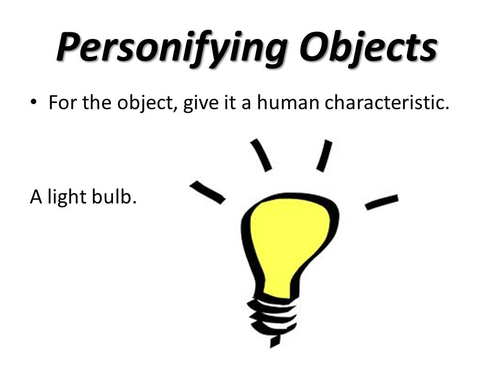 Personifying Objects For the object, give it a human characteristic.