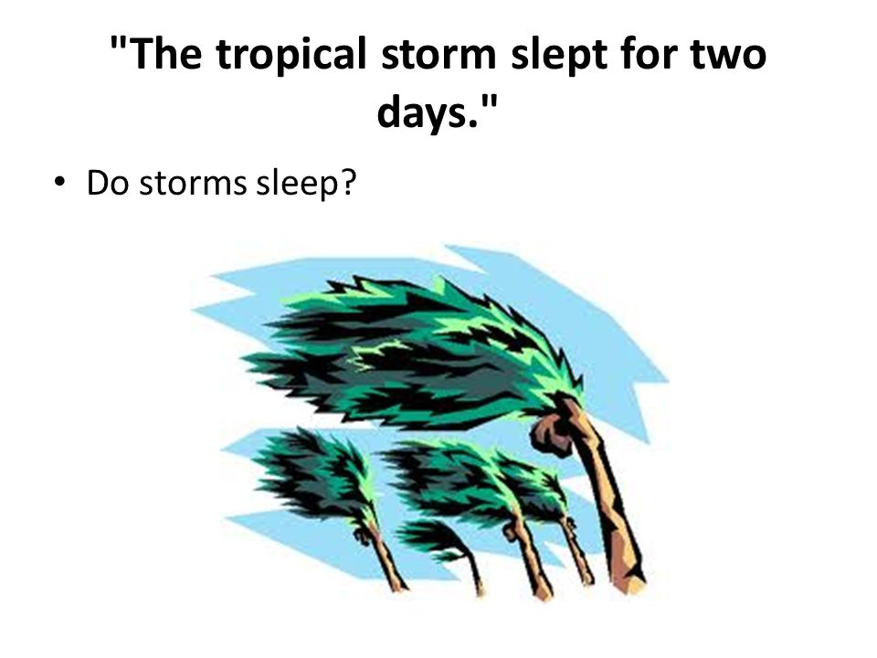 The tropical storm slept for two days.