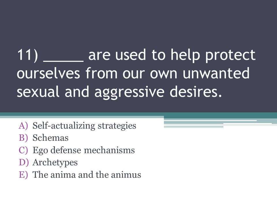 11) _____ are used to help protect ourselves from our own unwanted sexual and aggressive desires.