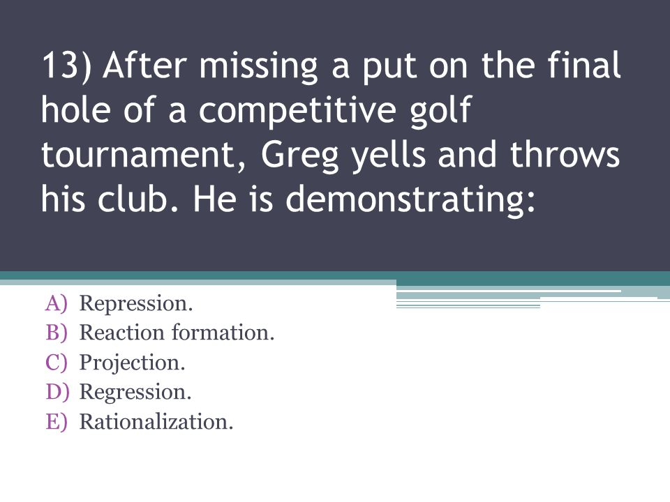13) After missing a put on the final hole of a competitive golf tournament, Greg yells and throws his club. He is demonstrating: