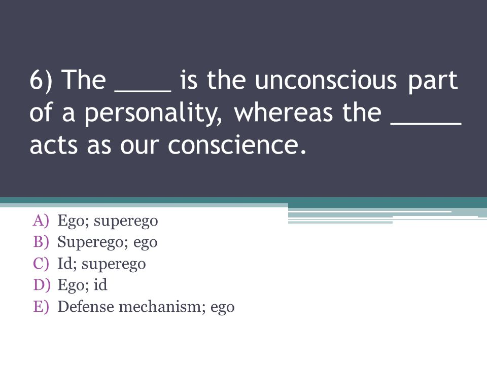 6) The ____ is the unconscious part of a personality, whereas the _____ acts as our conscience.