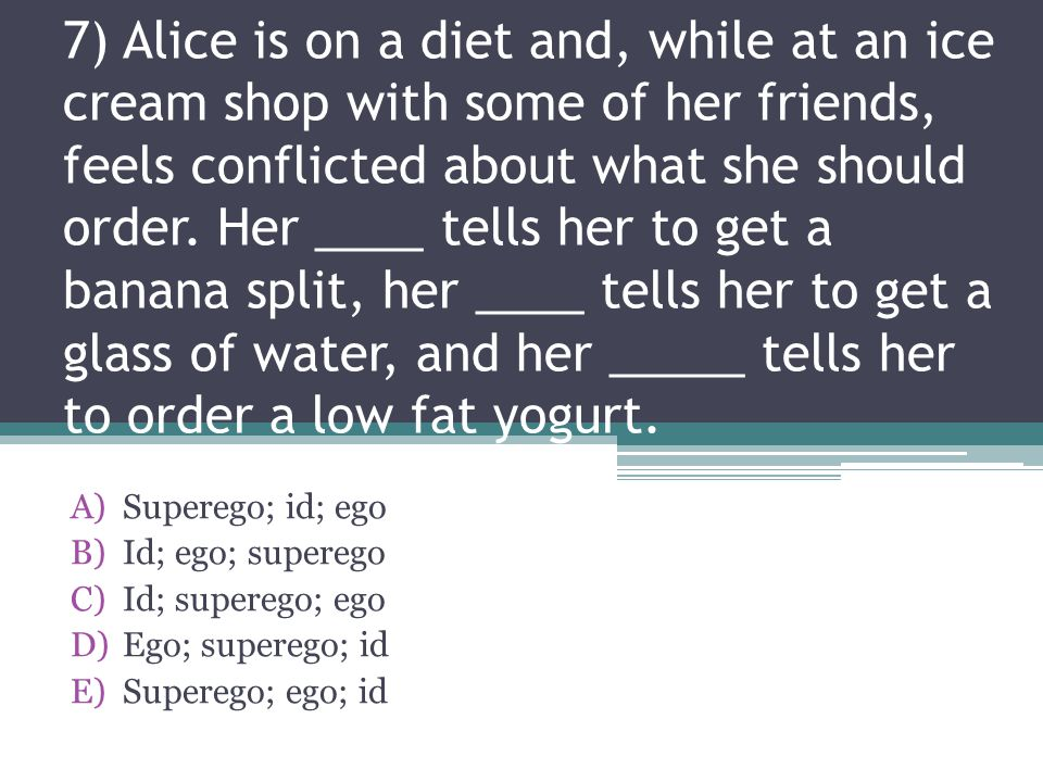 7) Alice is on a diet and, while at an ice cream shop with some of her friends, feels conflicted about what she should order. Her ____ tells her to get a banana split, her ____ tells her to get a glass of water, and her _____ tells her to order a low fat yogurt.