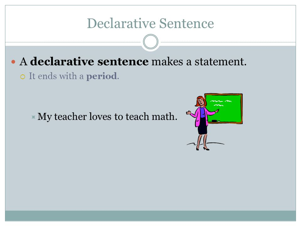 Declarative Sentence A declarative sentence makes a statement.