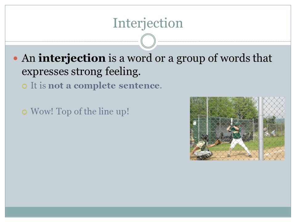 Interjection An interjection is a word or a group of words that expresses strong feeling. It is not a complete sentence.