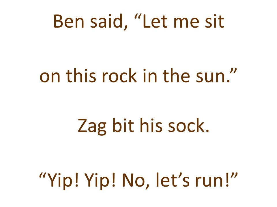 Ben said, Let me sit on this rock in the sun. Zag bit his sock. Yip! Yip! No, let's run!