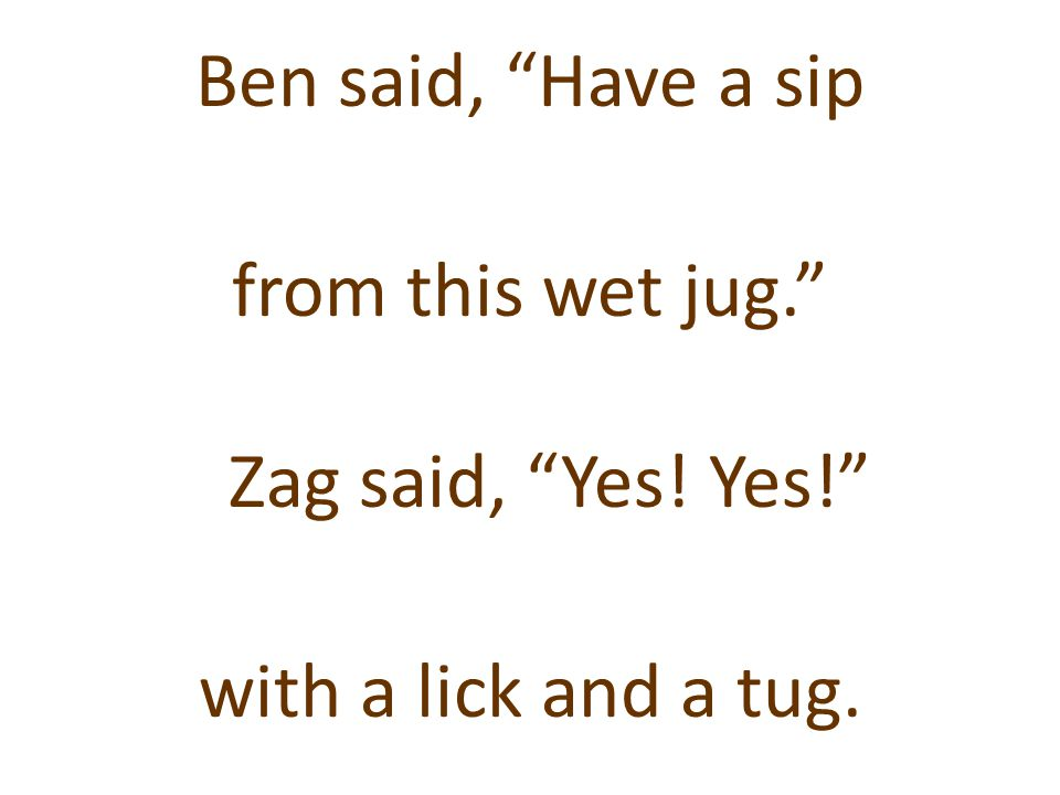 Ben said, Have a sip from this wet jug. Zag said, Yes. Yes