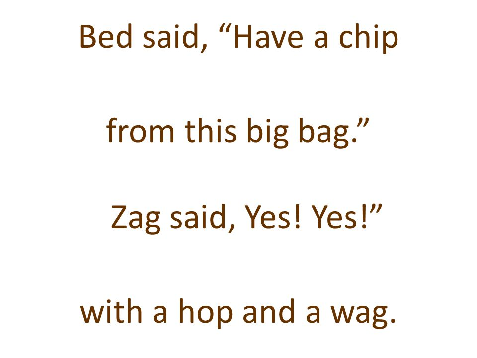 Bed said, Have a chip from this big bag. Zag said, Yes. Yes